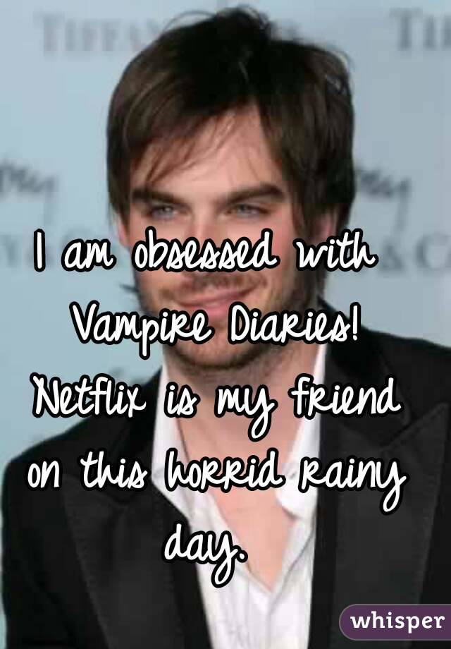 I am obsessed with Vampire Diaries! Netflix is my friend on this horrid rainy day.