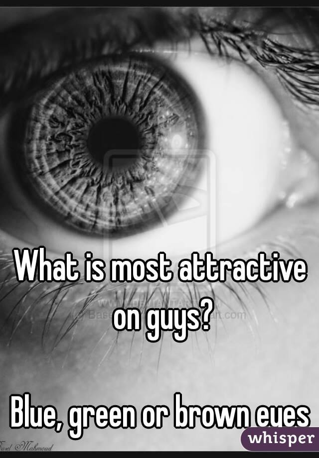What is most attractive on guys?  Blue, green or brown eyes