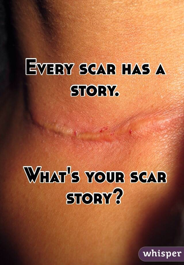 Every scar has a story.     What's your scar story?