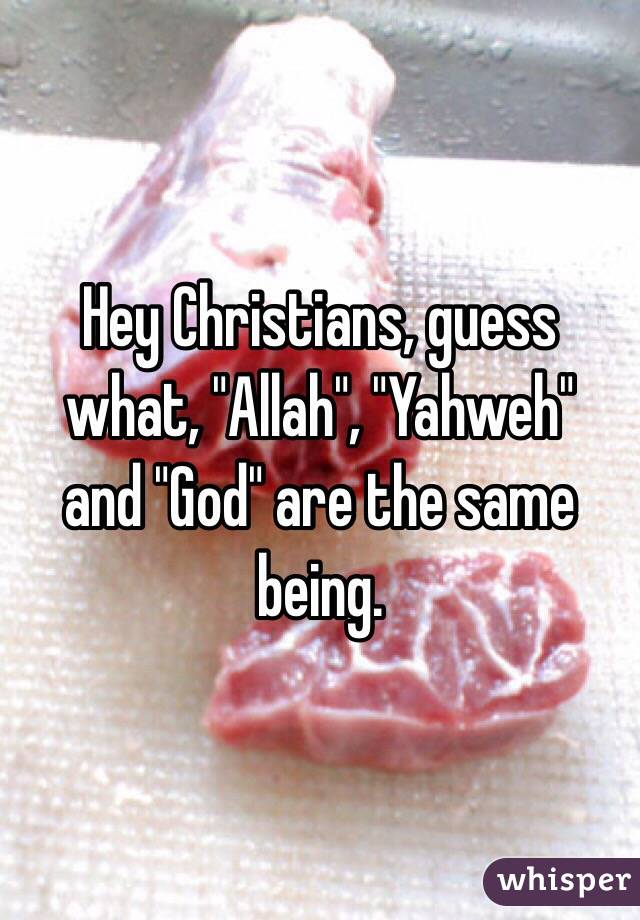"Hey Christians, guess what, ""Allah"", ""Yahweh""  and ""God"" are the same being."