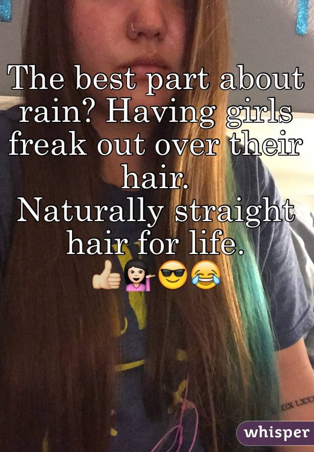 The best part about rain? Having girls freak out over their hair.  Naturally straight hair for life.  👍🏼💁🏻😎😂