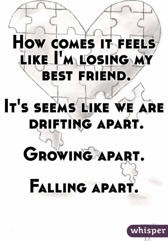 How comes it feels like I'm losing my best friend.  It's seems like we are drifting apart.  Growing apart.  Falling apart.