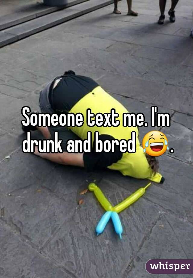 Someone text me. I'm drunk and bored 😂.
