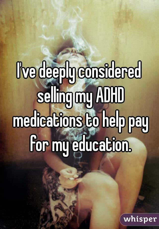 I've deeply considered selling my ADHD medications to help pay for my education.