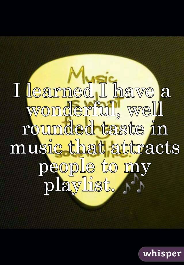 I learned I have a wonderful, well rounded taste in music that attracts people to my playlist. 🎶