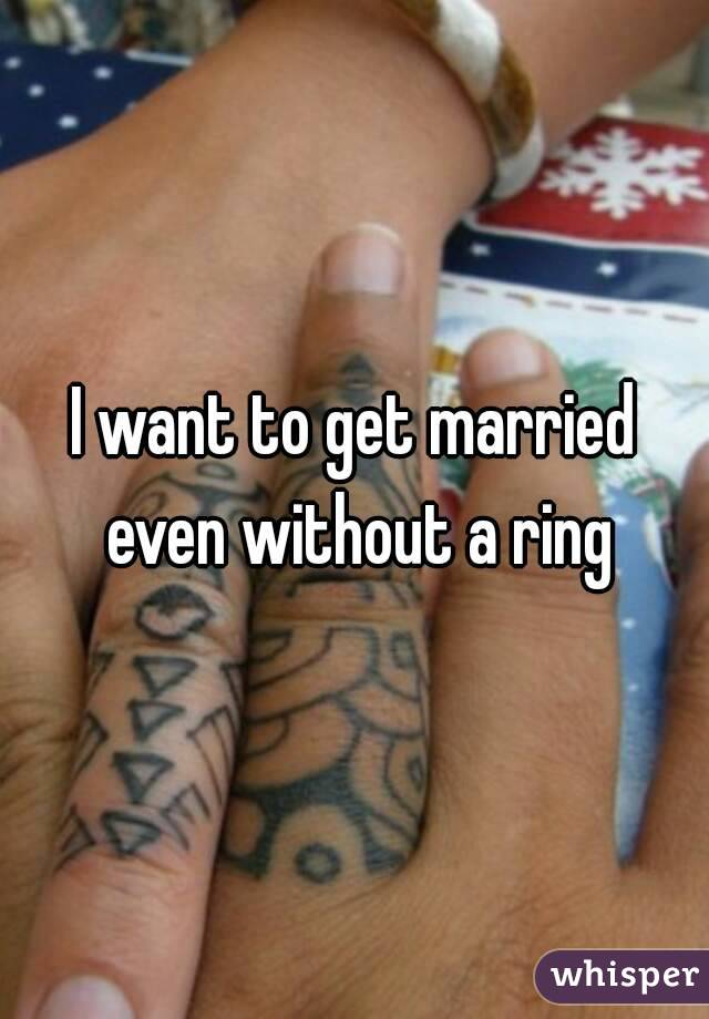 I want to get married even without a ring
