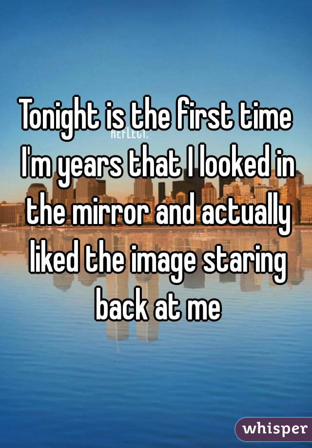 Tonight is the first time I'm years that I looked in the mirror and actually liked the image staring back at me