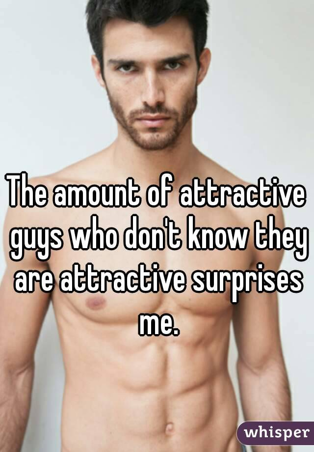 The amount of attractive guys who don't know they are attractive surprises me.