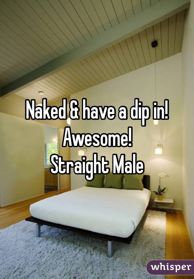 Naked & have a dip in!  Awesome!  Straight Male