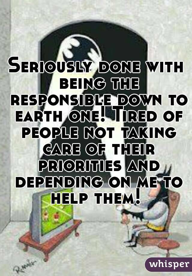 Seriously done with being the responsible down to earth one! Tired of people not taking care of their priorities and depending on me to help them!