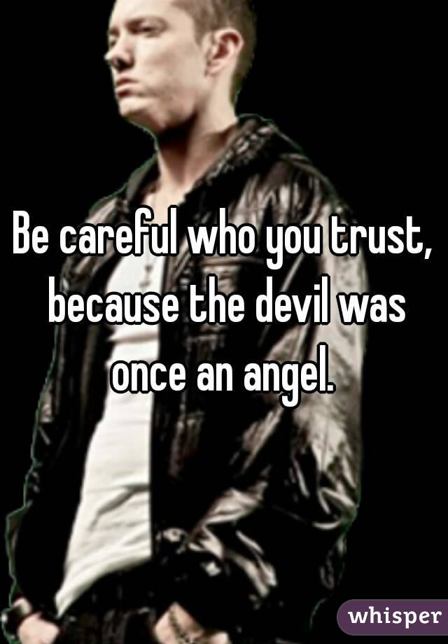 Be careful who you trust, because the devil was once an angel.