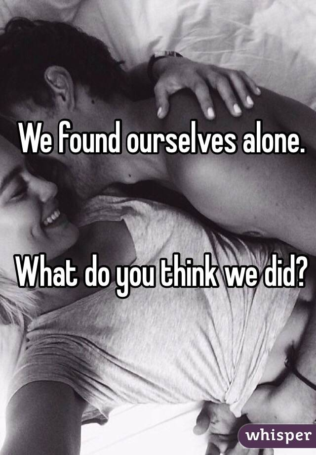We found ourselves alone.    What do you think we did?