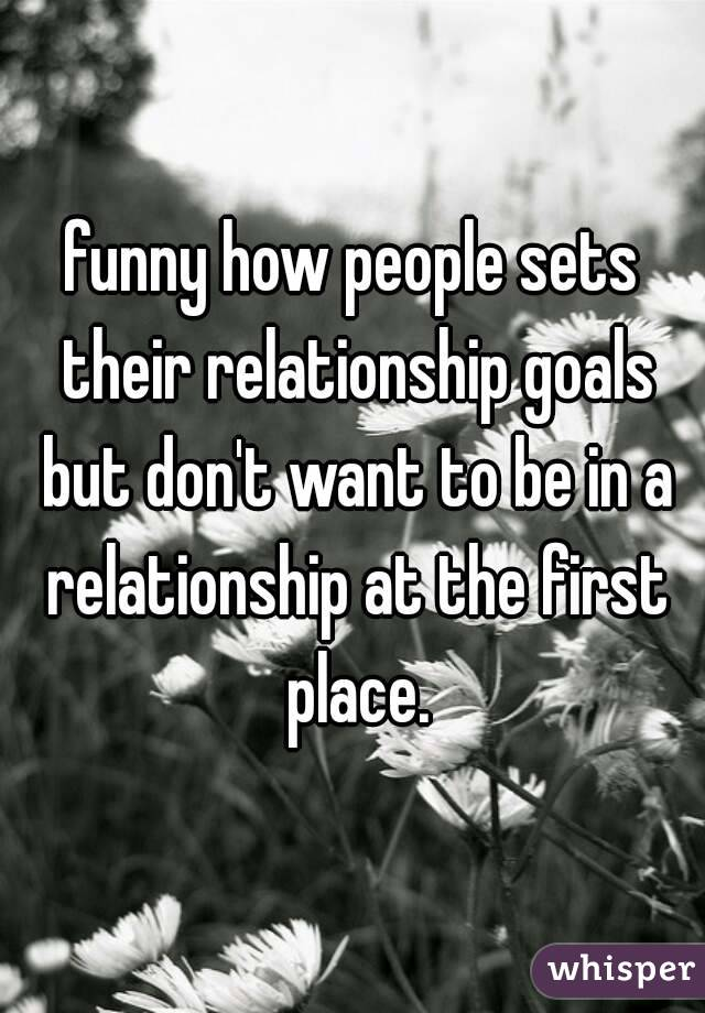 funny how people sets their relationship goals but don't want to be in a relationship at the first place.