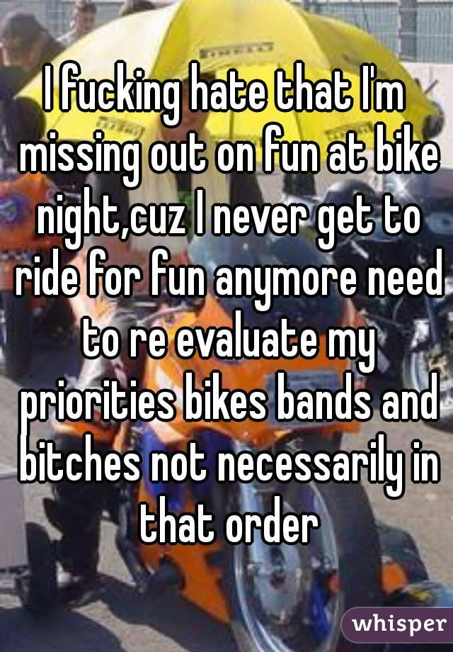 I fucking hate that I'm missing out on fun at bike night,cuz I never get to ride for fun anymore need to re evaluate my priorities bikes bands and bitches not necessarily in that order