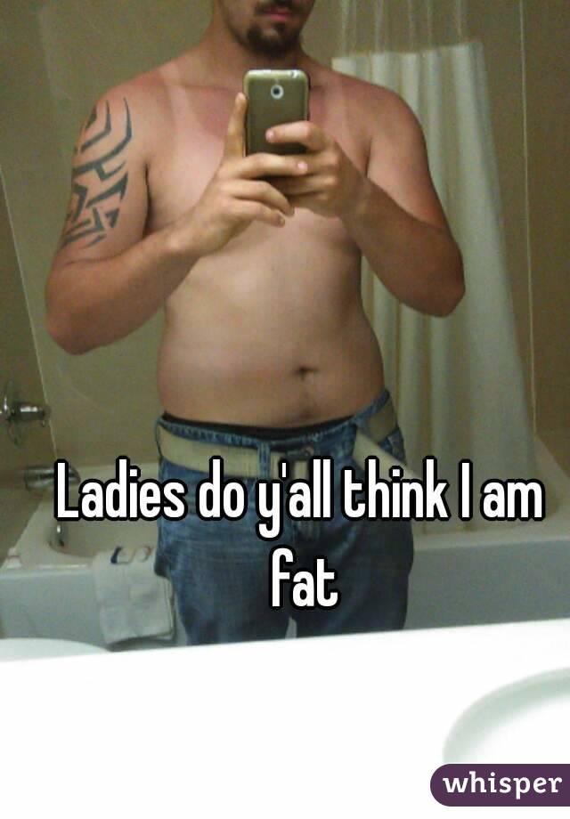 Ladies do y'all think I am fat