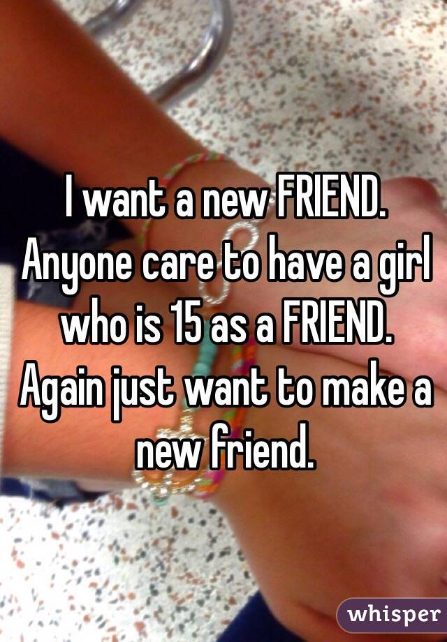 I want a new FRIEND. Anyone care to have a girl who is 15 as a FRIEND.  Again just want to make a new friend.