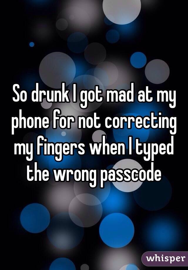 So drunk I got mad at my phone for not correcting my fingers when I typed the wrong passcode