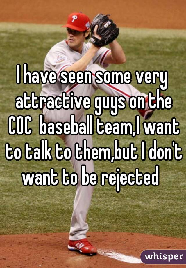 I have seen some very attractive guys on the COC  baseball team,I want to talk to them,but I don't want to be rejected