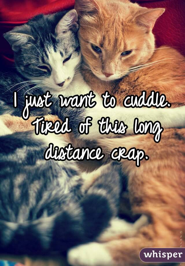 I just want to cuddle. Tired of this long distance crap.