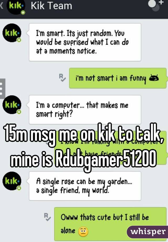 15m msg me on kik to talk, mine is Rdubgamer51200