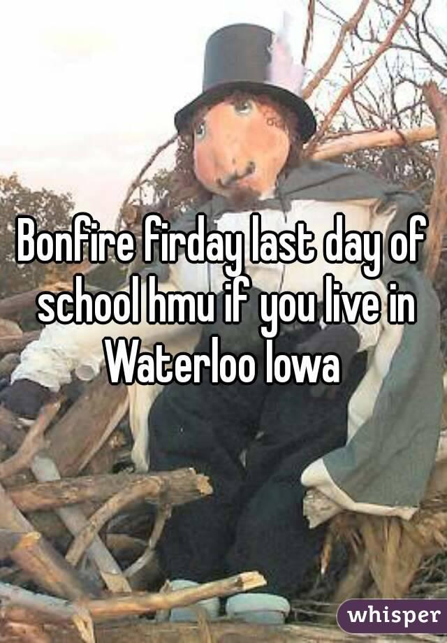 Bonfire firday last day of school hmu if you live in Waterloo Iowa