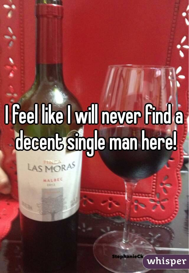 I feel like I will never find a decent single man here!