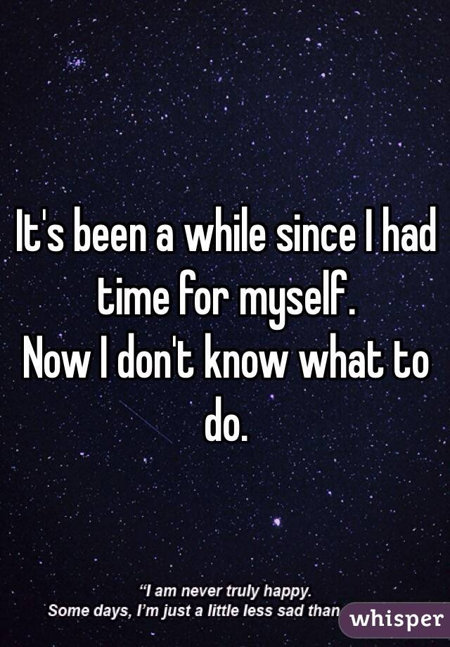 It's been a while since I had time for myself.  Now I don't know what to do.