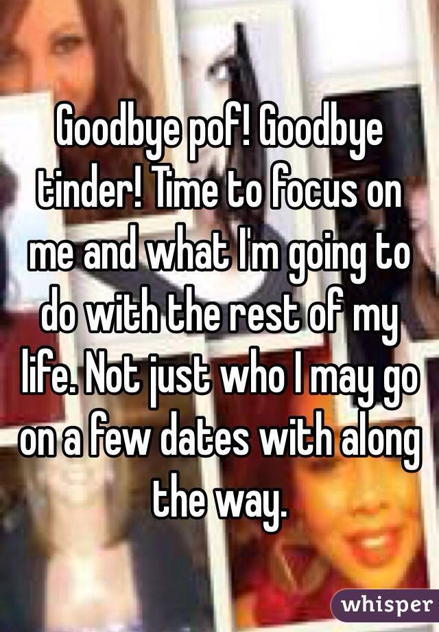 Goodbye pof! Goodbye tinder! Time to focus on me and what I'm going to do with the rest of my life. Not just who I may go on a few dates with along the way.
