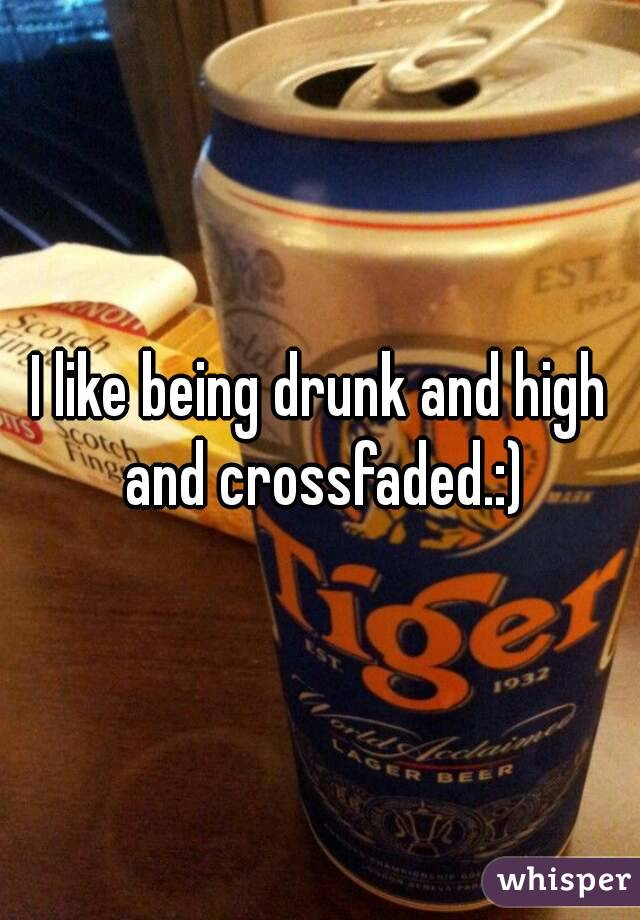 I like being drunk and high and crossfaded.:)