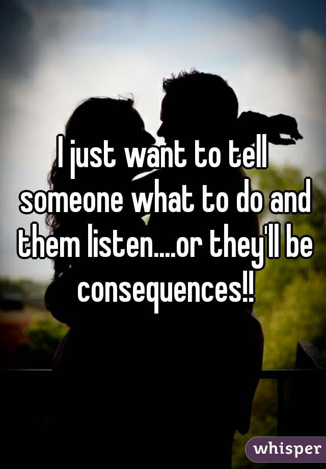 I just want to tell someone what to do and them listen....or they'll be consequences!!