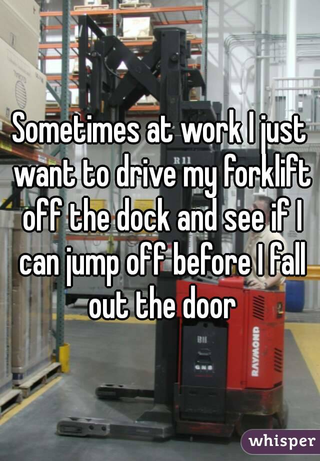 Sometimes at work I just want to drive my forklift off the dock and see if I can jump off before I fall out the door