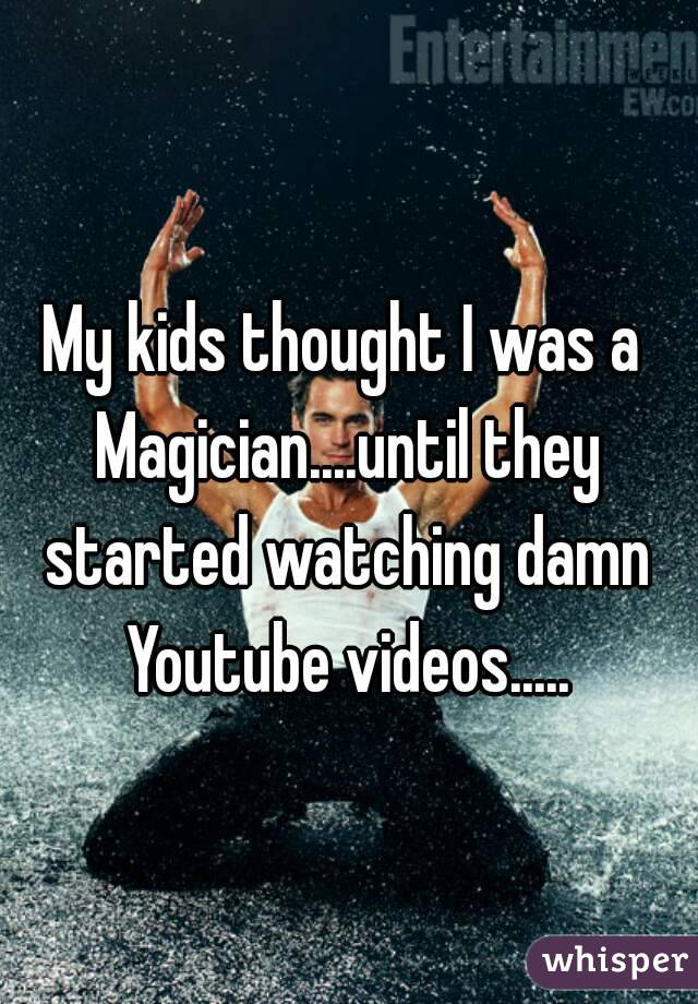 My kids thought I was a Magician....until they started watching damn Youtube videos.....