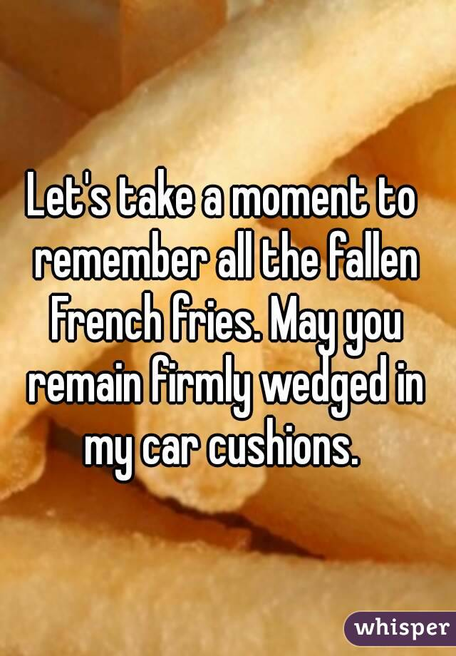 Let's take a moment to remember all the fallen French fries. May you remain firmly wedged in my car cushions.