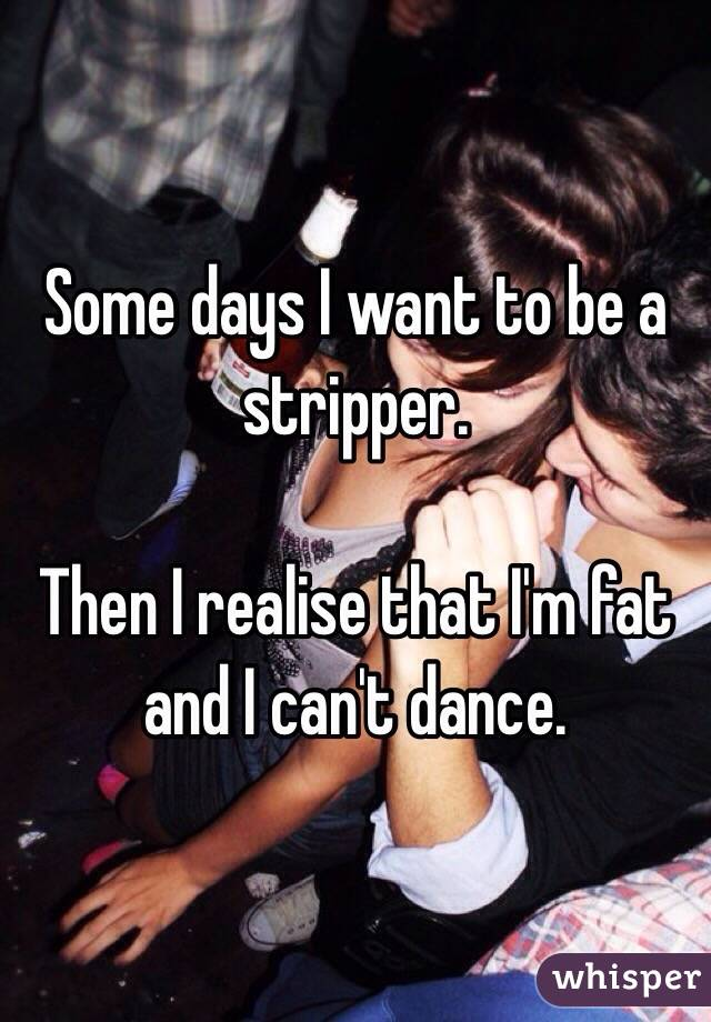 Some days I want to be a stripper.   Then I realise that I'm fat and I can't dance.