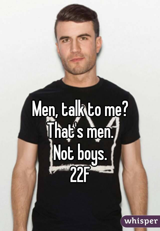 Men, talk to me? That's men. Not boys. 22F