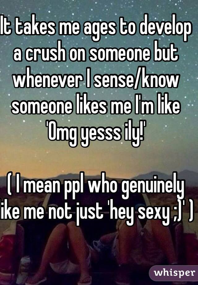 It takes me ages to develop a crush on someone but whenever I sense/know someone likes me I'm like 'Omg yesss ily!'  ( I mean ppl who genuinely like me not just 'hey sexy ;)' )