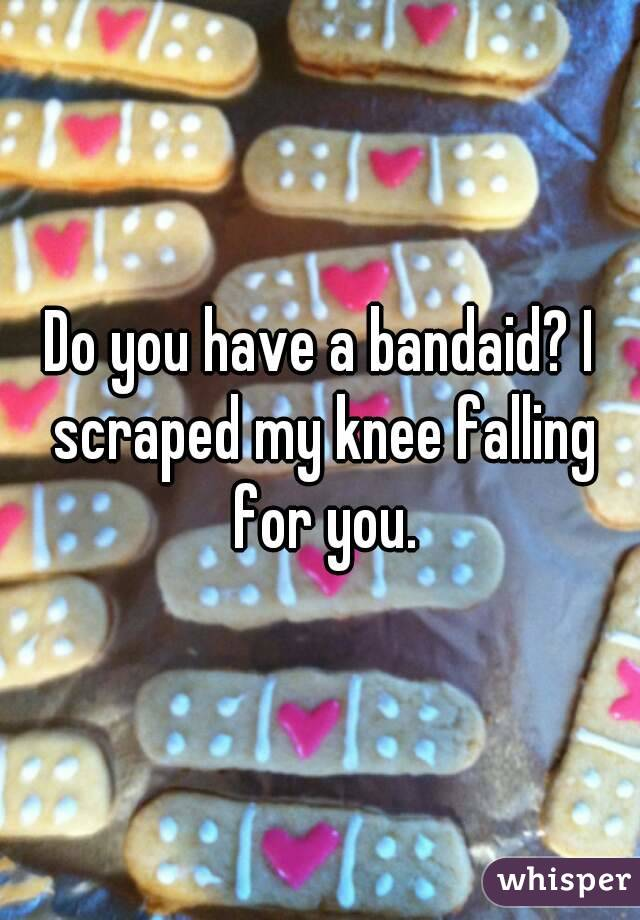Do you have a bandaid? I scraped my knee falling for you.