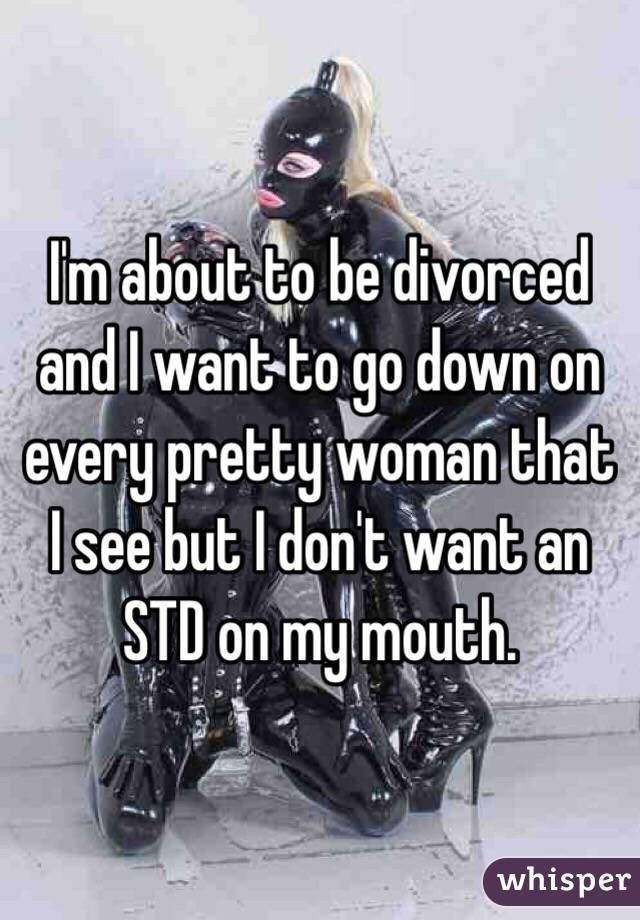 I'm about to be divorced and I want to go down on every pretty woman that I see but I don't want an STD on my mouth.