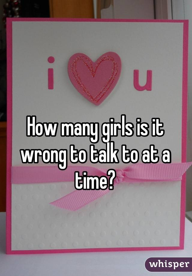 How many girls is it wrong to talk to at a time?