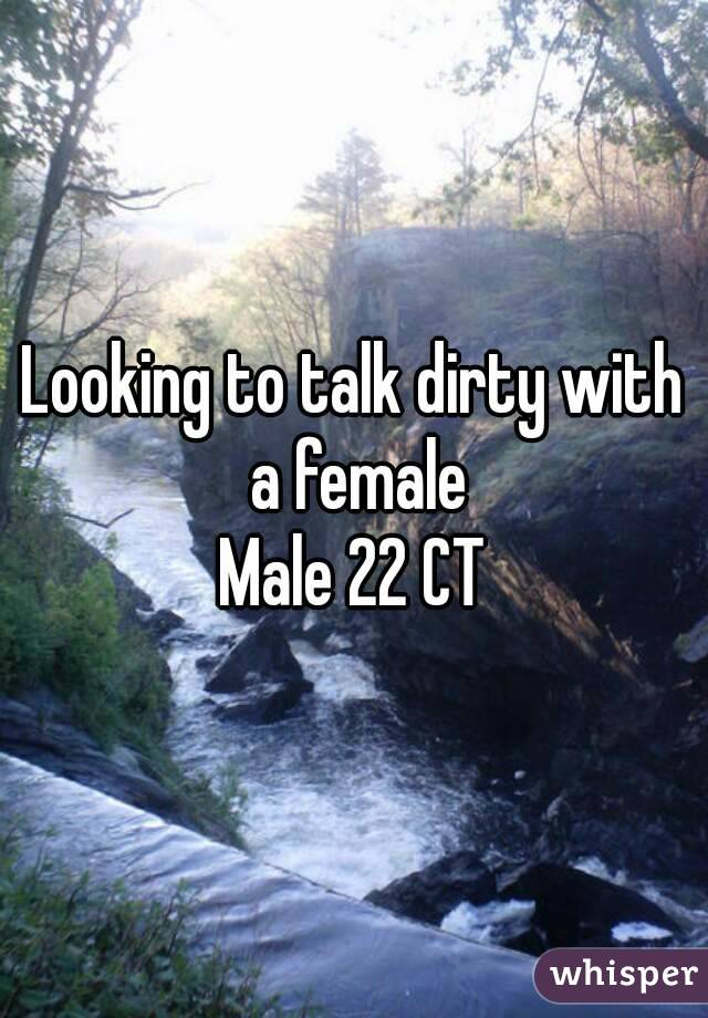 Looking to talk dirty with a female Male 22 CT