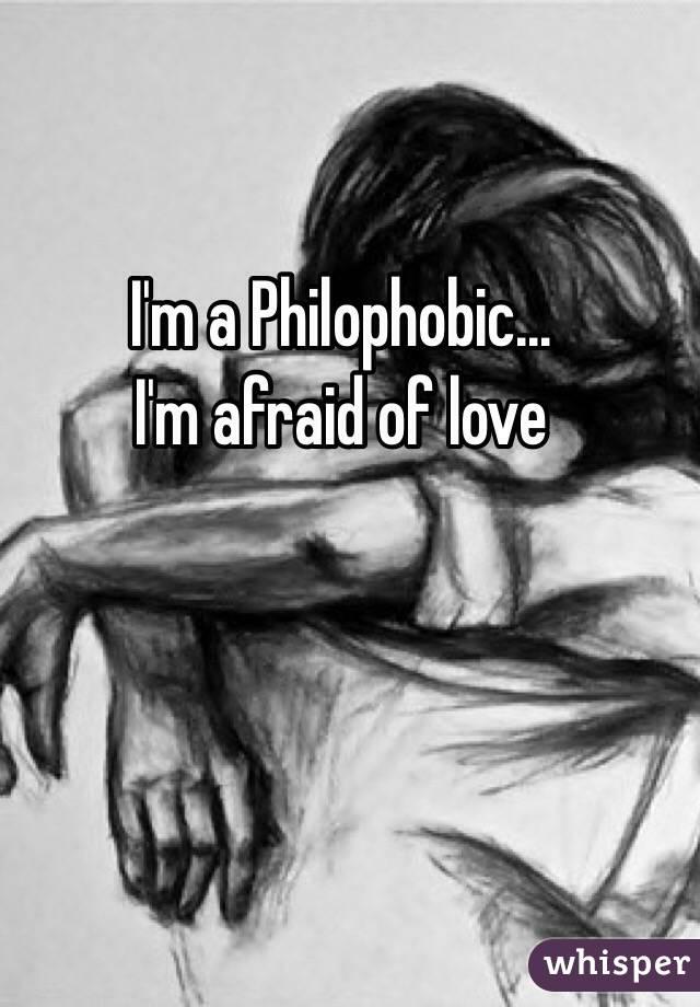 I'm a Philophobic...  I'm afraid of love