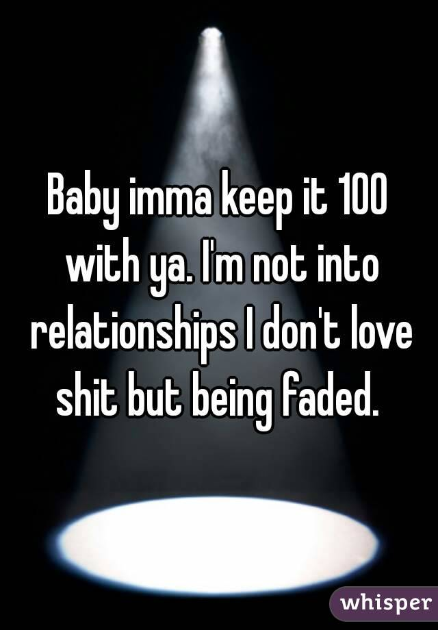Baby imma keep it 100 with ya. I'm not into relationships I don't love shit but being faded.