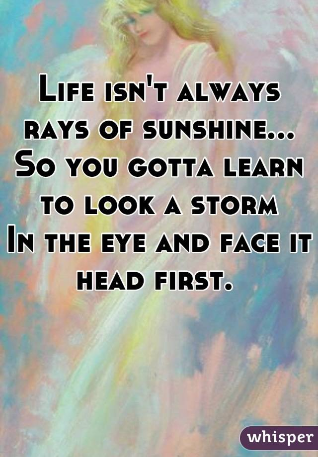 Life isn't always rays of sunshine... So you gotta learn to look a storm In the eye and face it head first.