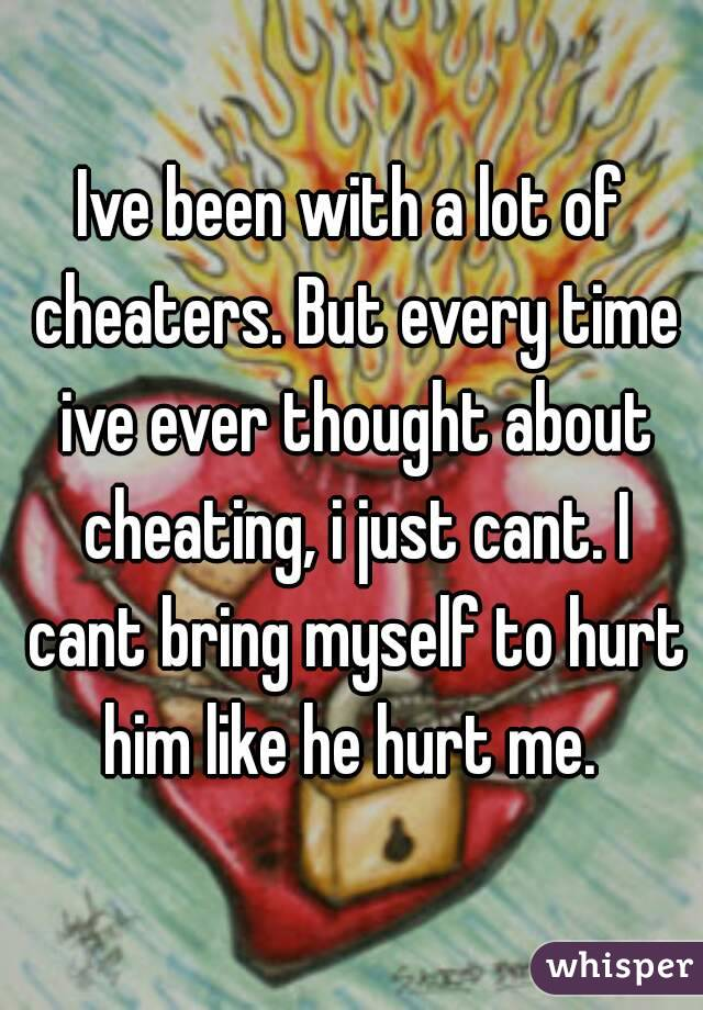 Ive been with a lot of cheaters. But every time ive ever thought about cheating, i just cant. I cant bring myself to hurt him like he hurt me.
