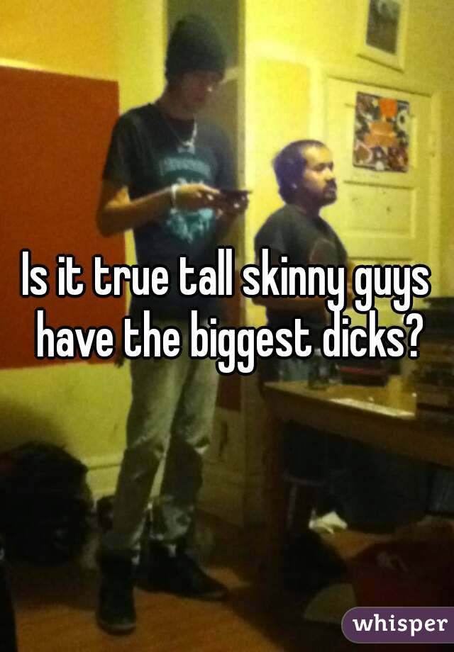 Is it true tall skinny guys have the biggest dicks?