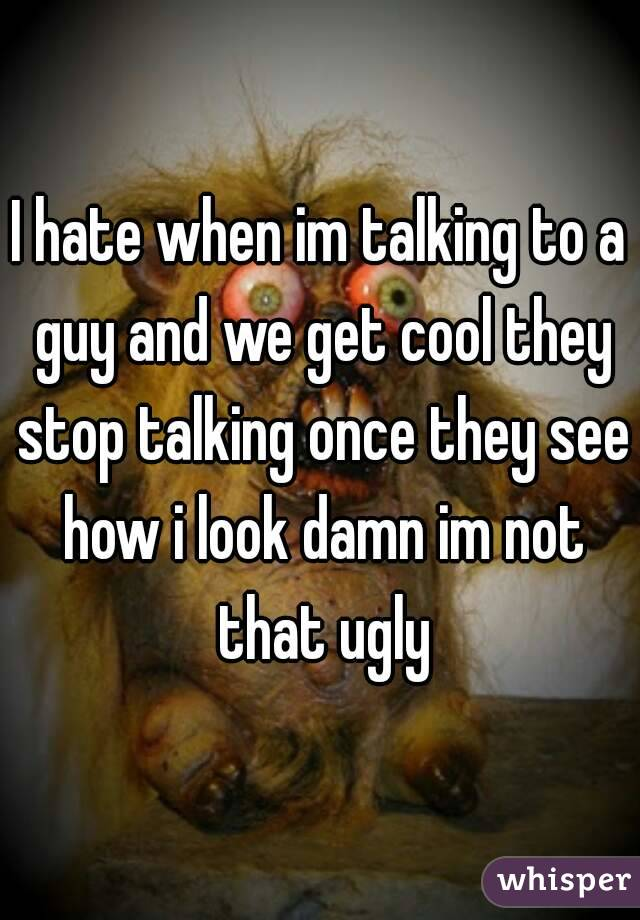 I hate when im talking to a guy and we get cool they stop talking once they see how i look damn im not that ugly
