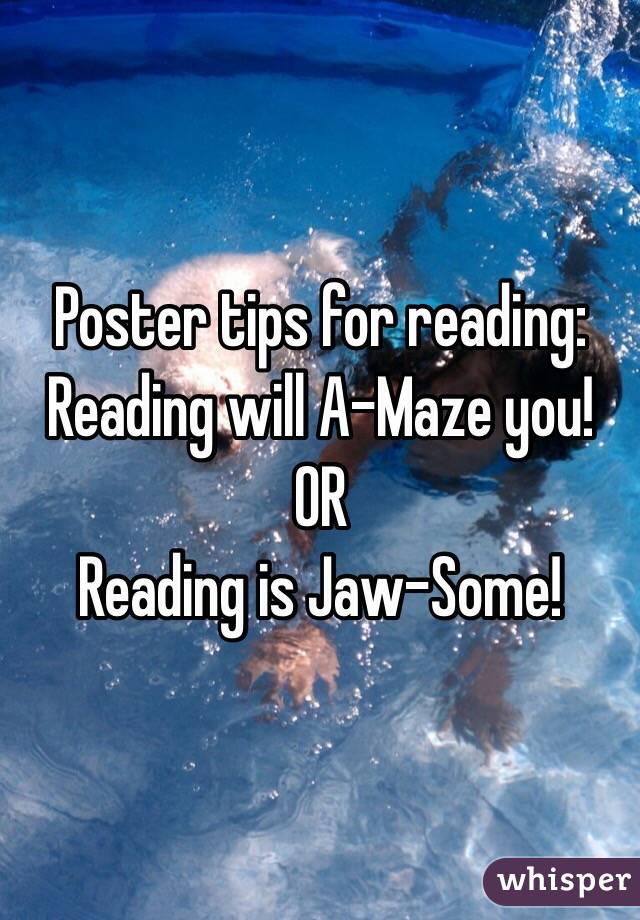 Poster tips for reading: Reading will A-Maze you!  OR Reading is Jaw-Some!