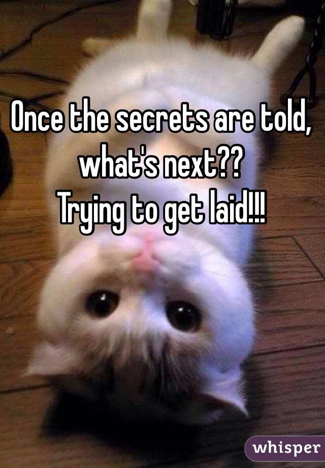 Once the secrets are told, what's next??   Trying to get laid!!!