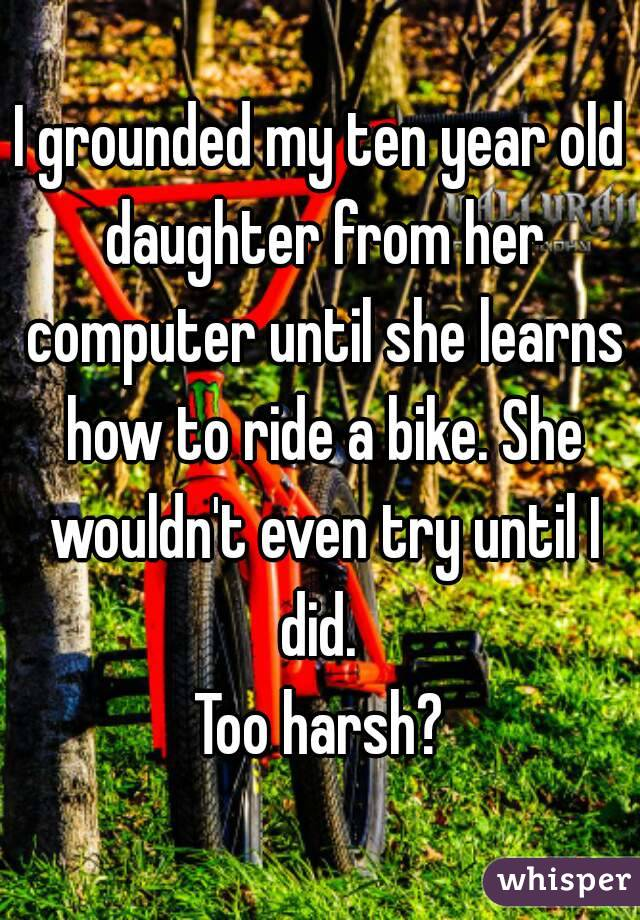 I grounded my ten year old daughter from her computer until she learns how to ride a bike. She wouldn't even try until I did.  Too harsh?