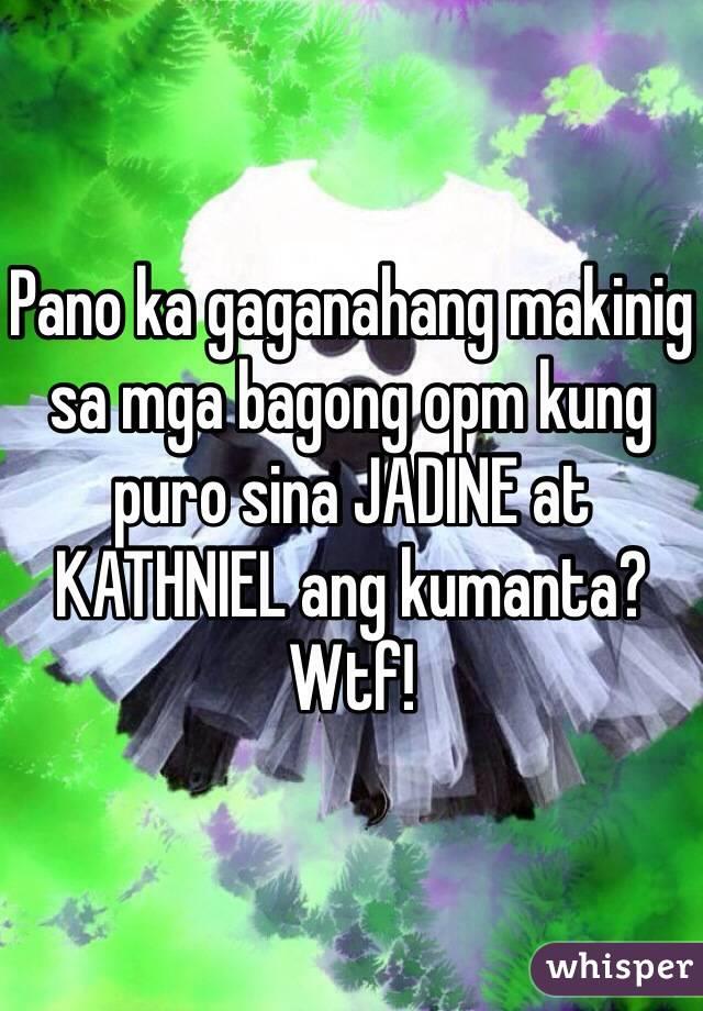 Pano ka gaganahang makinig sa mga bagong opm kung puro sina JADINE at KATHNIEL ang kumanta?  Wtf!